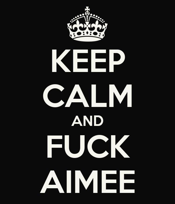 KEEP CALM AND FUCK AIMEE