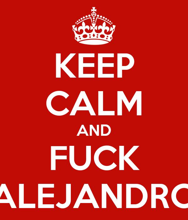 KEEP CALM AND FUCK ALEJANDRO