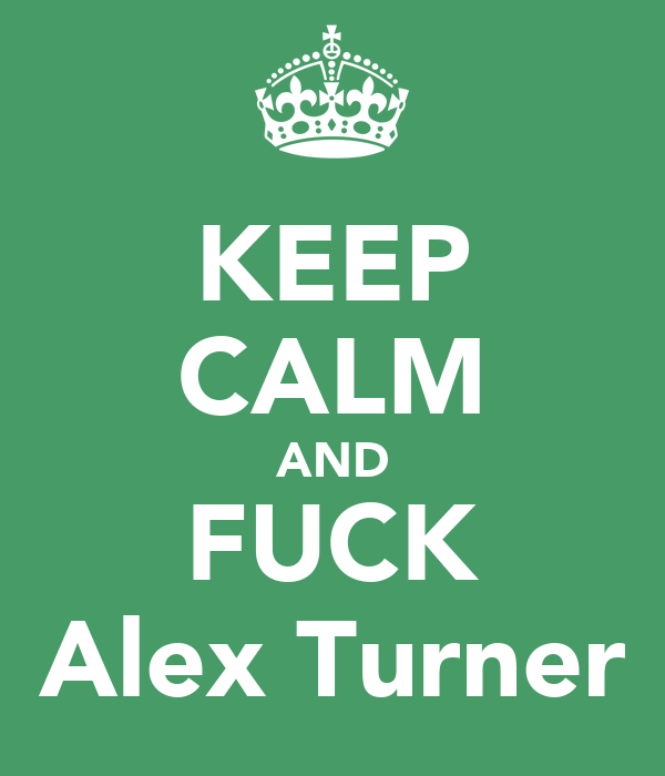 KEEP CALM AND FUCK Alex Turner