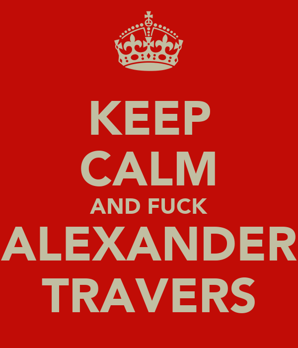 KEEP CALM AND FUCK ALEXANDER TRAVERS