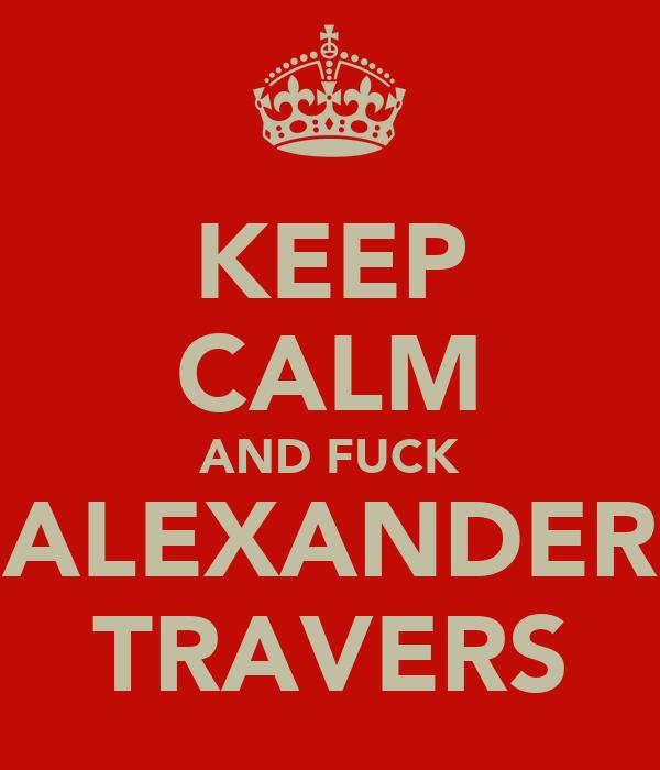 KEEP CALM AND FUCK ALEXANDER TRAVERS