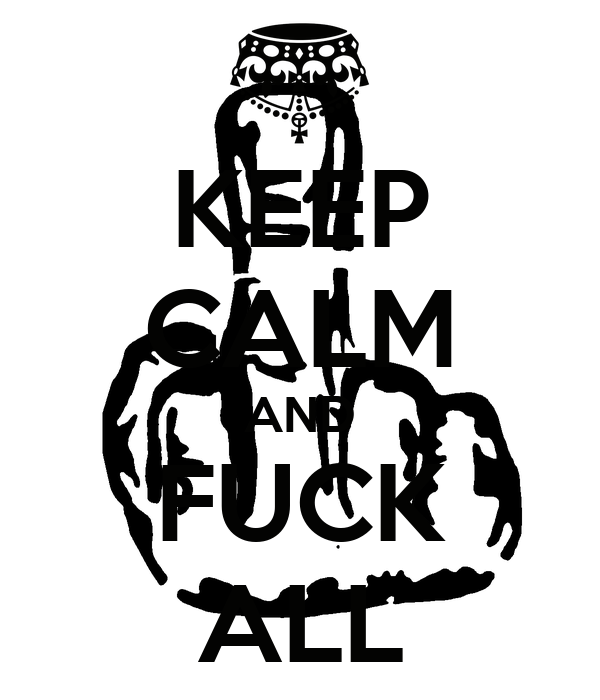 KEEP CALM AND FUCK ALL
