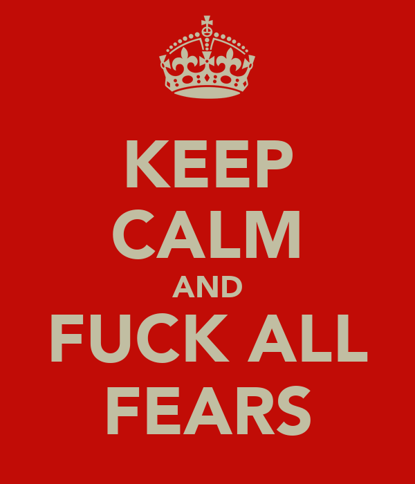KEEP CALM AND FUCK ALL FEARS