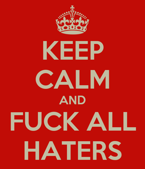 KEEP CALM AND FUCK ALL HATERS