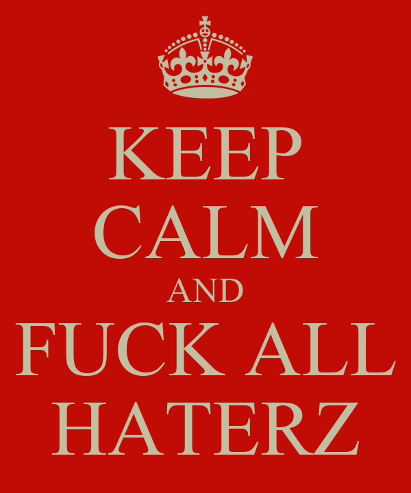 KEEP CALM AND FUCK ALL HATERZ