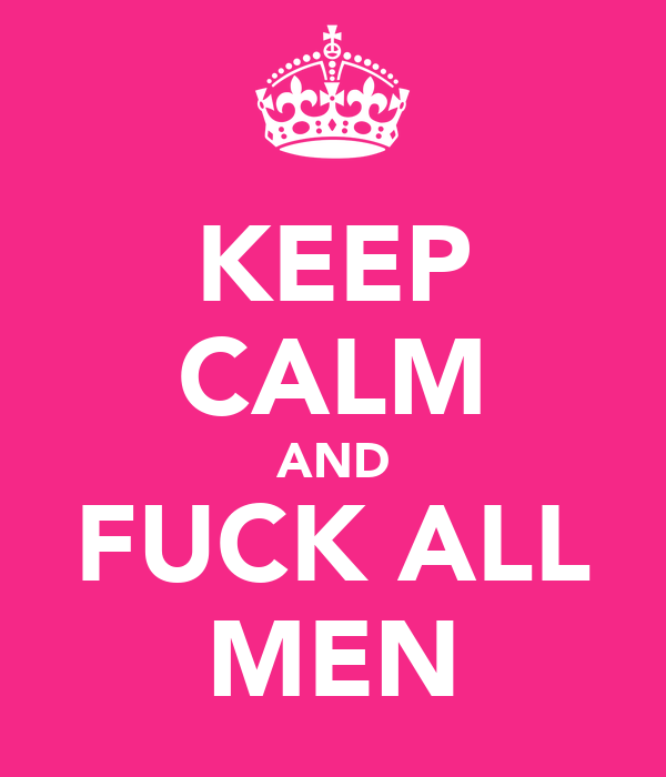 KEEP CALM AND FUCK ALL MEN