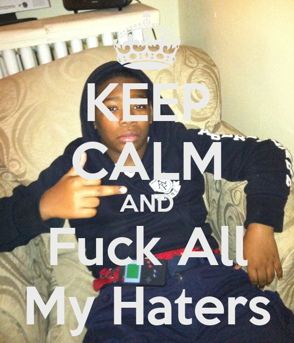 KEEP CALM AND Fuck All My Haters