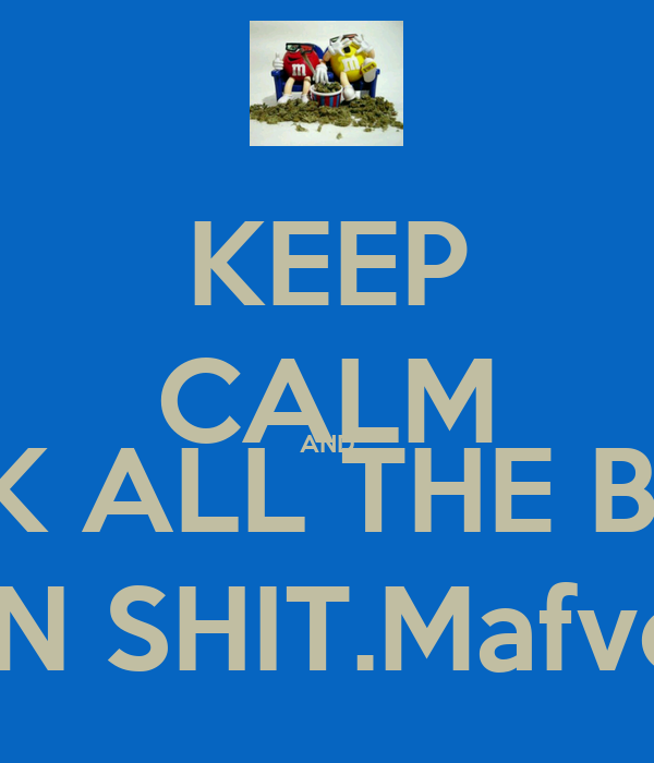 KEEP CALM AND FUCK ALL THE BITCH DO YOU OWN SHIT.Mafver'Fucker'Hoe