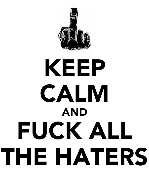 KEEP CALM AND FUCK ALL THE HATERS