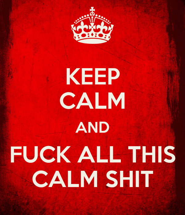 KEEP CALM AND FUCK ALL THIS CALM SHIT
