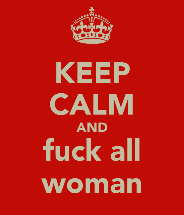 KEEP CALM AND fuck all woman