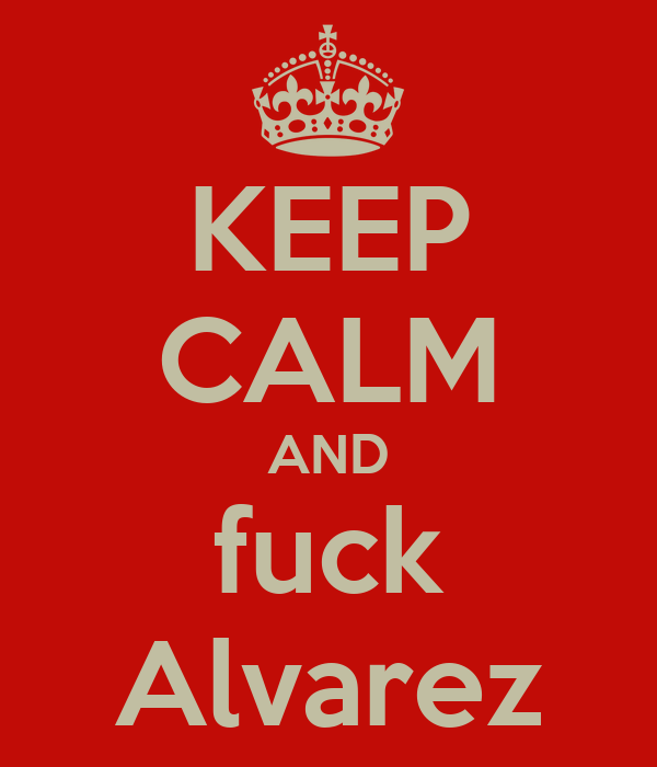 KEEP CALM AND fuck Alvarez