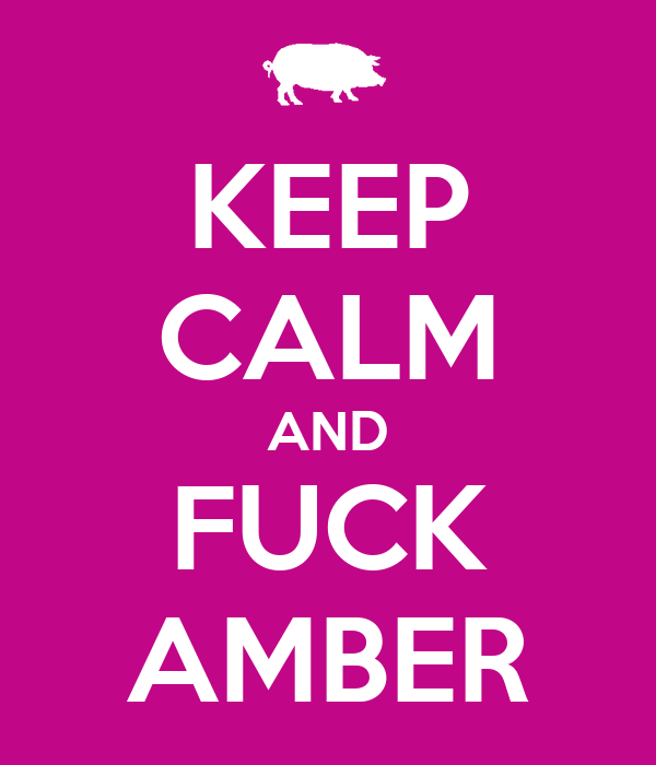 KEEP CALM AND FUCK AMBER
