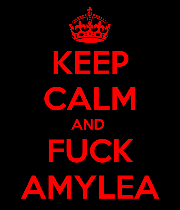 KEEP CALM AND  FUCK AMYLEA