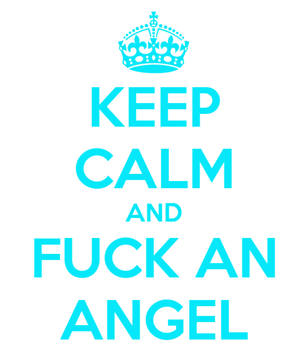 KEEP CALM AND FUCK AN ANGEL