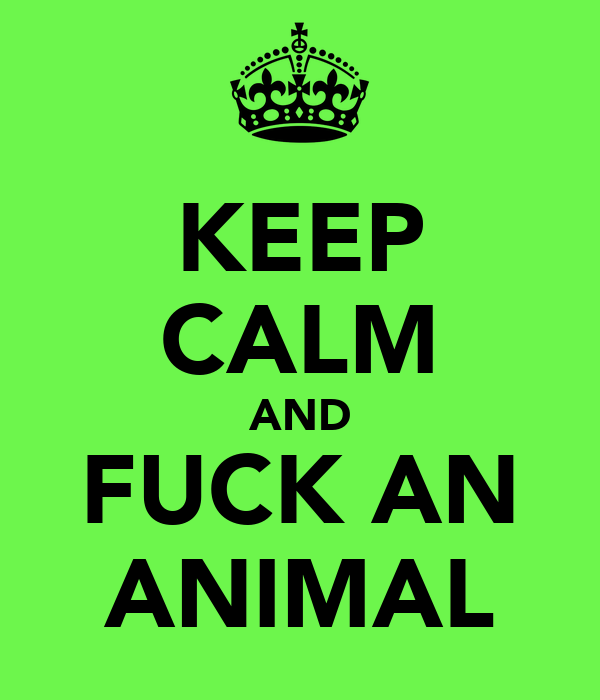 KEEP CALM AND FUCK AN ANIMAL
