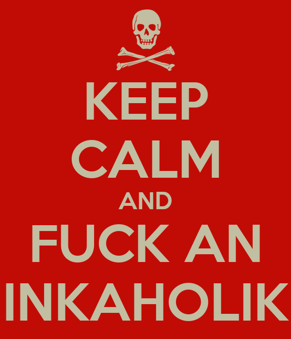KEEP CALM AND FUCK AN INKAHOLIK