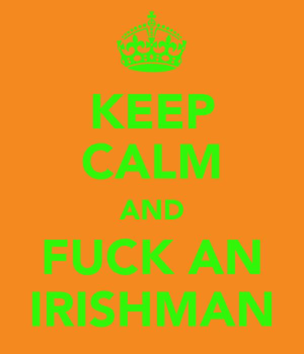 KEEP CALM AND FUCK AN IRISHMAN