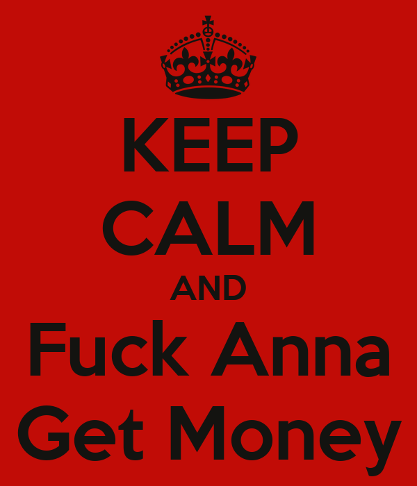 KEEP CALM AND Fuck Anna Get Money