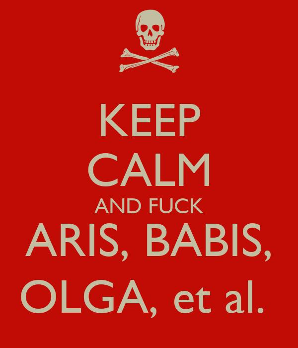 KEEP CALM AND FUCK ARIS, BABIS, OLGA, et al.