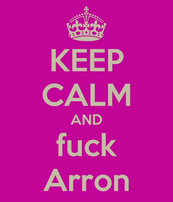 KEEP CALM AND fuck Arron