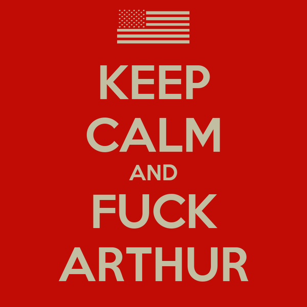 KEEP CALM AND FUCK ARTHUR