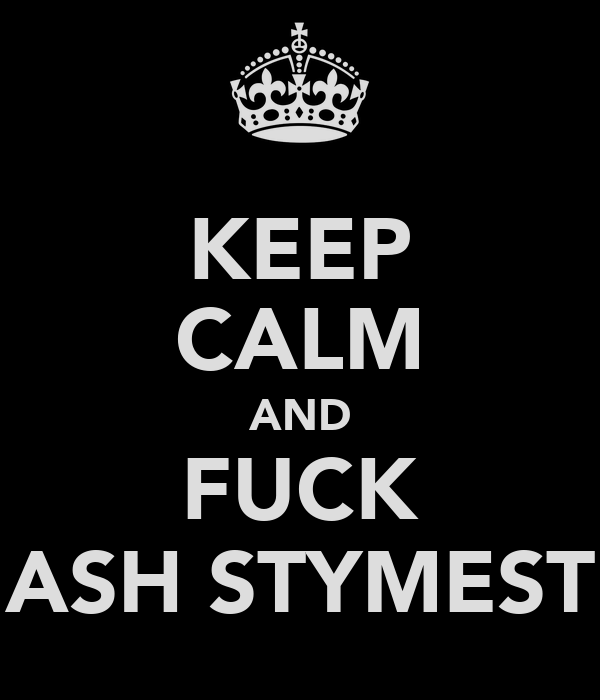 KEEP CALM AND FUCK ASH STYMEST