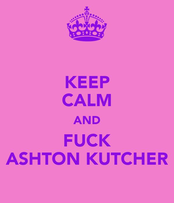 KEEP CALM AND FUCK ASHTON KUTCHER