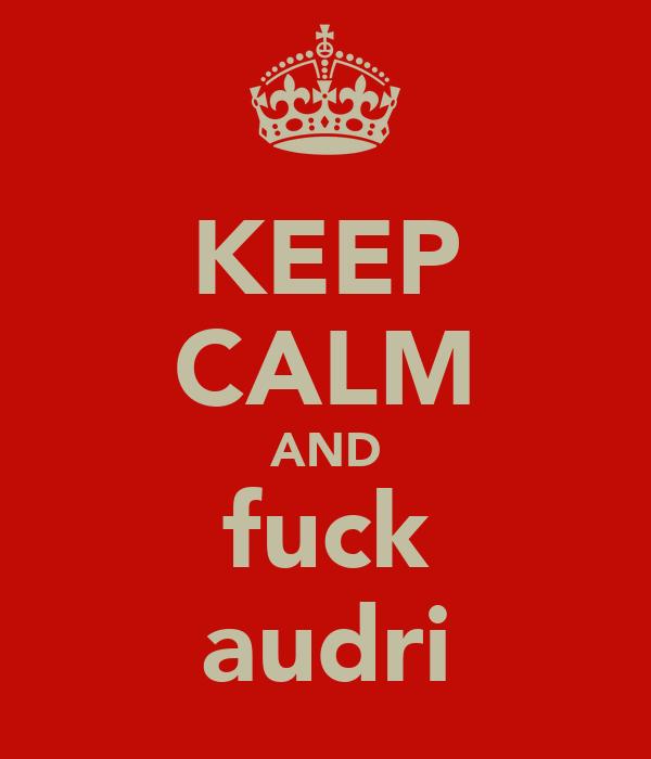 KEEP CALM AND fuck audri