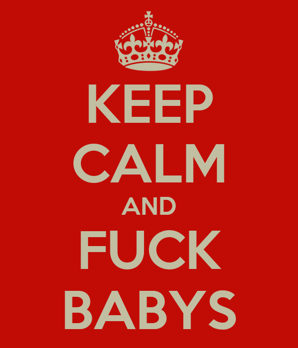 KEEP CALM AND FUCK BABYS