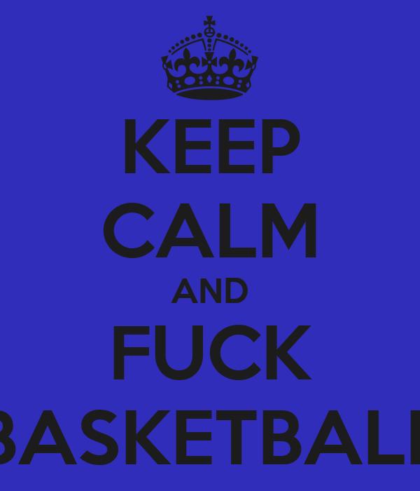 KEEP CALM AND FUCK BASKETBALL