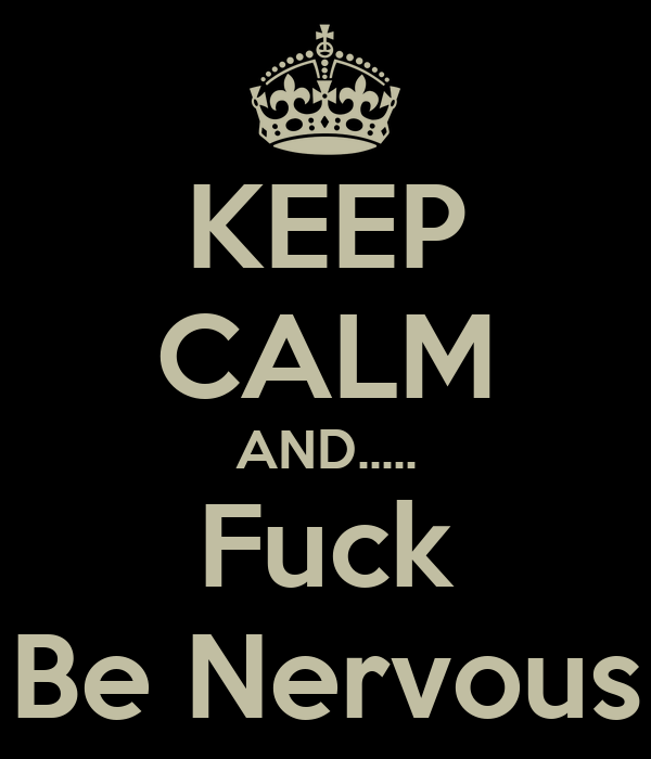 KEEP CALM AND..... Fuck Be Nervous