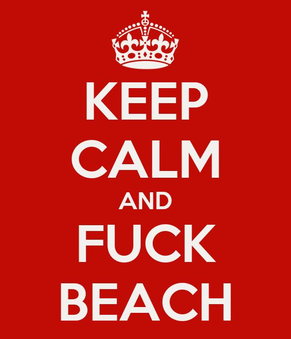 KEEP CALM AND FUCK BEACH