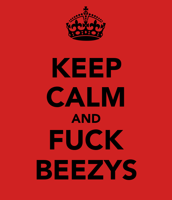 KEEP CALM AND FUCK BEEZYS