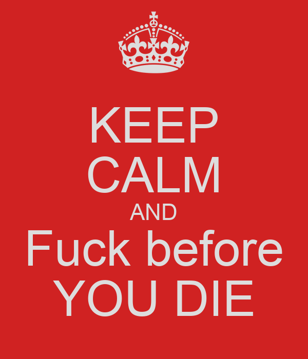 KEEP CALM AND Fuck before YOU DIE