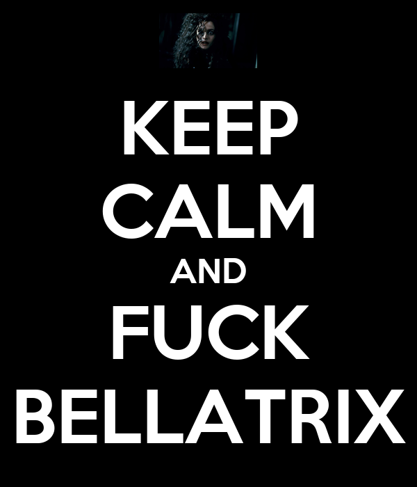 KEEP CALM AND FUCK BELLATRIX