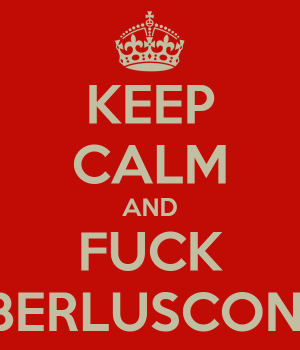 KEEP CALM AND FUCK BERLUSCONI