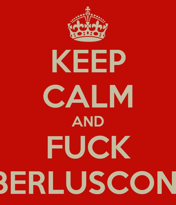 KEEP CALM AND FUCK BERLUSCONI
