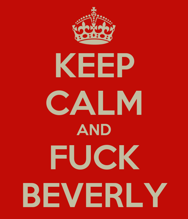 KEEP CALM AND FUCK BEVERLY
