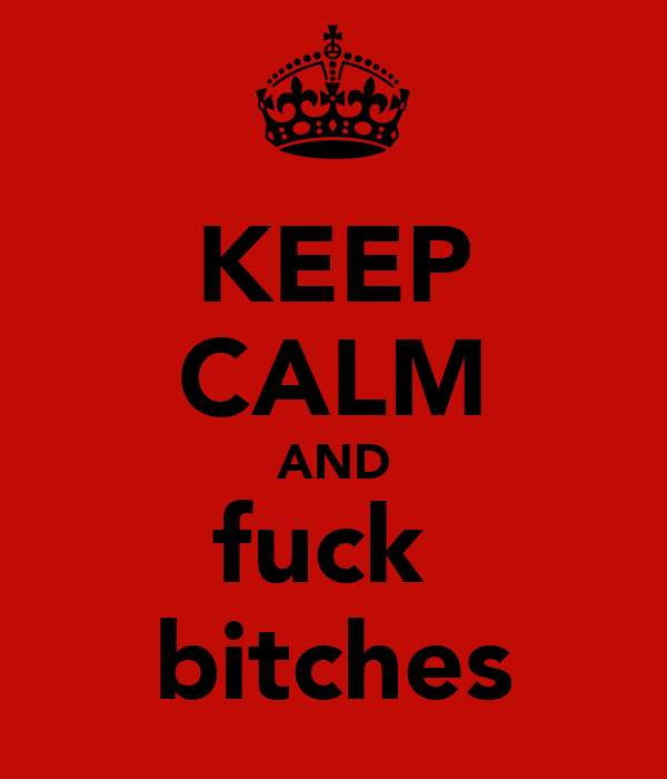 KEEP CALM AND fuck  bitches