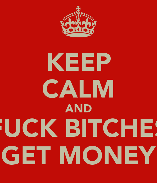 KEEP CALM AND FUCK BITCHES GET MONEY
