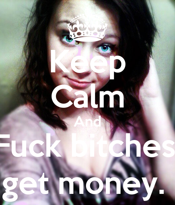 Keep Calm And Fuck bitches, get money.