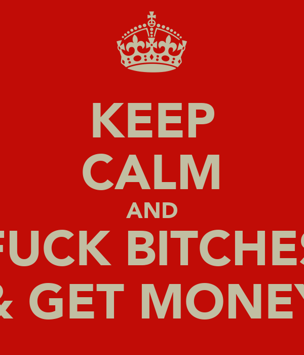 KEEP CALM AND FUCK BITCHES & GET MONEY