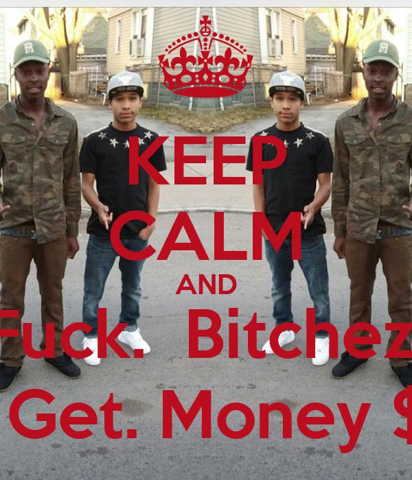 KEEP CALM AND  Fuck.  Bitchezz    Get. Money $$