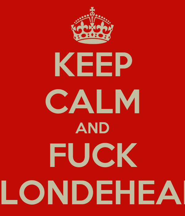 KEEP CALM AND FUCK BLONDEHEAD