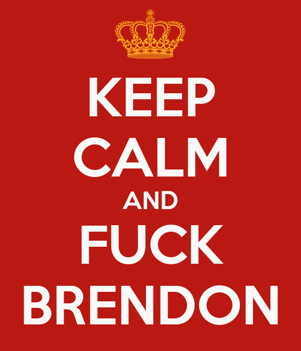 KEEP CALM AND FUCK BRENDON