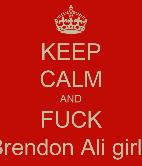 KEEP CALM AND FUCK Brendon Ali girls