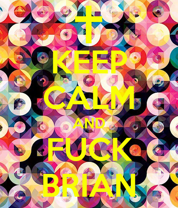 KEEP CALM AND FUCK BRIAN