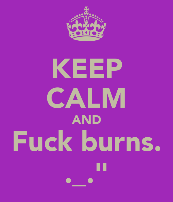 KEEP CALM AND Fuck burns. ._.""