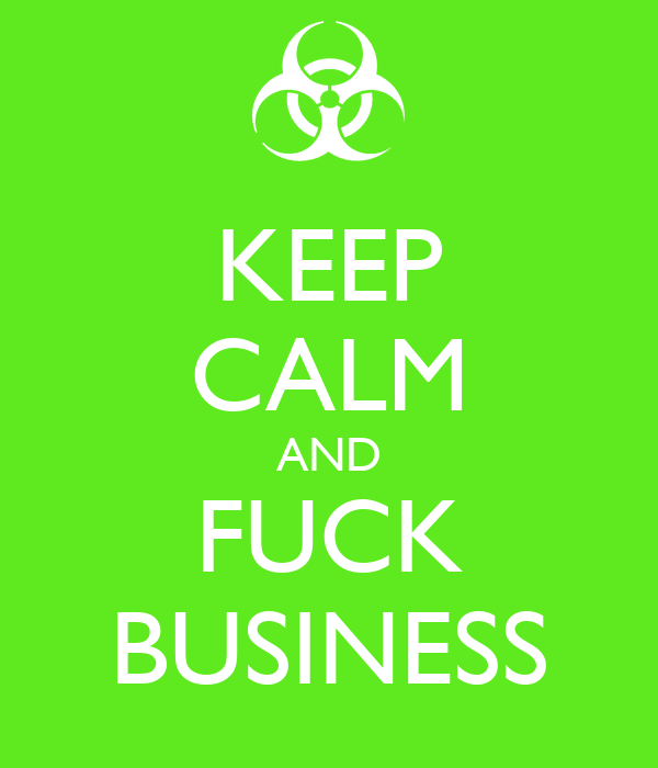 KEEP CALM AND FUCK BUSINESS